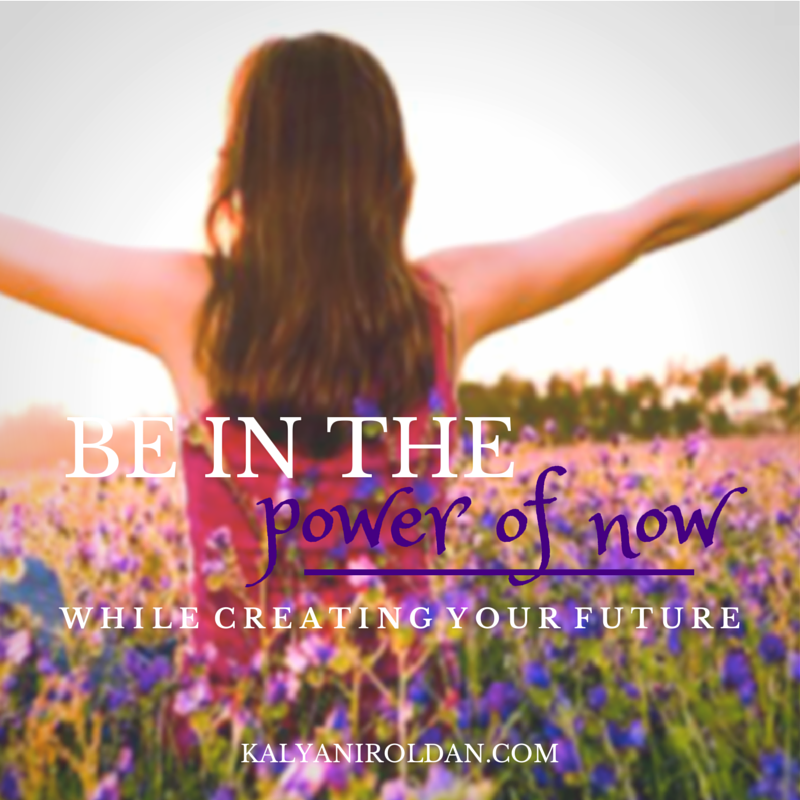 Be In the Power of Now While Creating Your Future