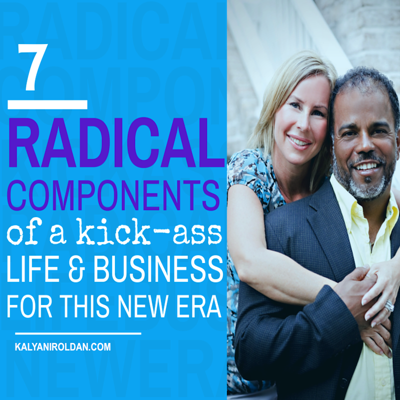 7 Radical Components of a Kick-Ass Life & Business for This New Era